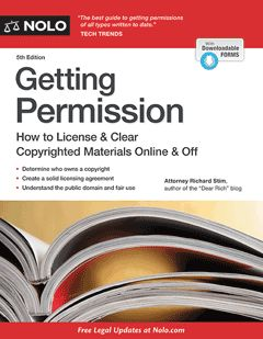 Getting Permission : How to License & Clear Copyrighted Materials Online & Off Richard Stim, Attorney October 2013, 5th Edition Learn how to secure the use of copyrighted images, text, music, and more with the clear, up-to-date instructions found in Getting Permission. This all-in-one book tackles the permissions process head on and covers topics including:  the public domain copyright research fair use Includes all the legal forms you need!