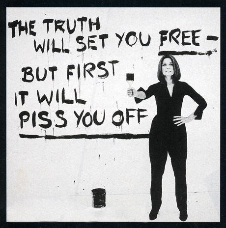 """The truth will set you free -- but first it will piss you off.""  Gloria Steinem"