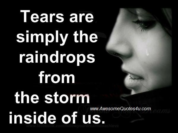 Tears are simply raindrops for the storm inside of us. LO