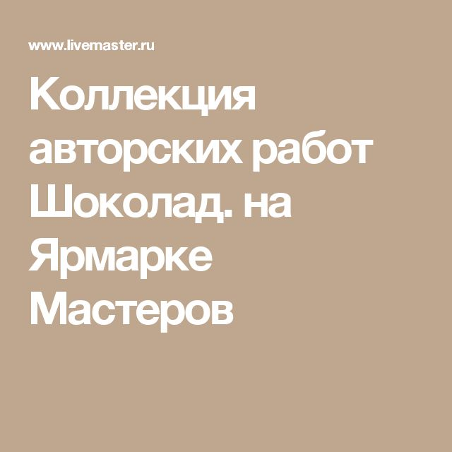 Коллекция авторских работ Шоколад. на Ярмарке Мастеров