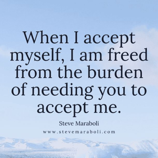 """When I accept myself, I am freed from the burden of needing you to accept me."" — Steve Maraboli"