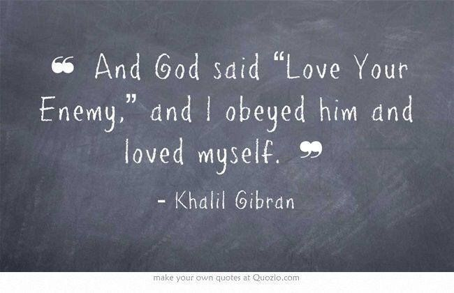 "And God said, ""Love your enemy,"" and I obeyed him and loved myself. -- Khalil Gibran"