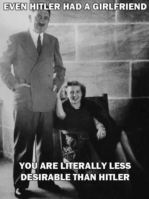 """Even hitler had a girlfriend. You are literally less desirable than hitler"" Meme funny forever alone"