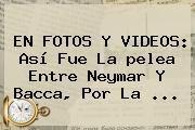 http://tecnoautos.com/wp-content/uploads/imagenes/tendencias/thumbs/en-fotos-y-videos-asi-fue-la-pelea-entre-neymar-y-bacca-por-la.jpg Pelea De Neymar Y Bacca. EN FOTOS Y VIDEOS: Así fue la pelea entre Neymar y Bacca, por la ..., Enlaces, Imágenes, Videos y Tweets - http://tecnoautos.com/actualidad/pelea-de-neymar-y-bacca-en-fotos-y-videos-asi-fue-la-pelea-entre-neymar-y-bacca-por-la/