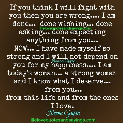 If you think I will fight with you then you are wrong…. I am done… done wishing… done asking… done expecting anything from you… NOW… I have made myself so strong and I will not depend on you for my happiness…. I am today's woman… a strong woman and I know what I deserve… from …