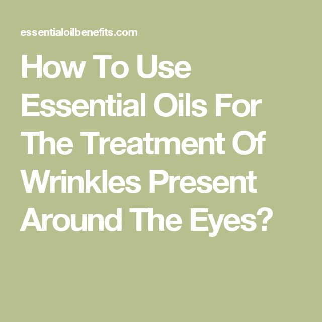 How To Use Essential Oils For The Treatment Of Wrinkles Present Around The Eyes?