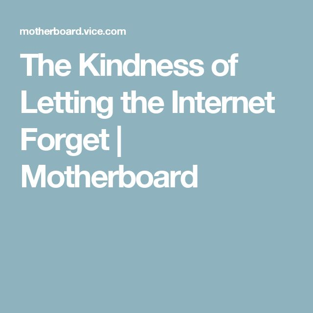 The Kindness of Letting the Internet Forget   Motherboard