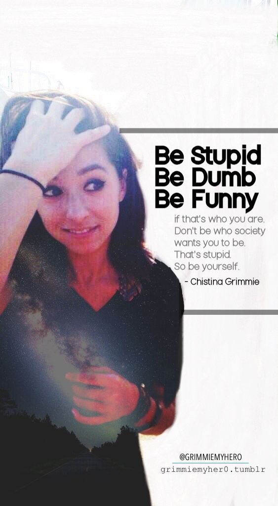 """Be stupid, be dumb, be funny  if that's who you are. don't be who society wants you to be. that's stupid. so, be yourself."" - Christina Grimmie"