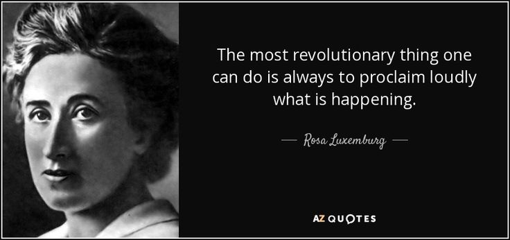 Rosa Luxemburg - proclaim loudly what is happening