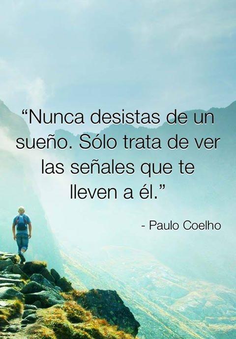 Nunca desistas de un sueño. Sólo trata de ver las señales que te lleven a él. Paulo Coelho