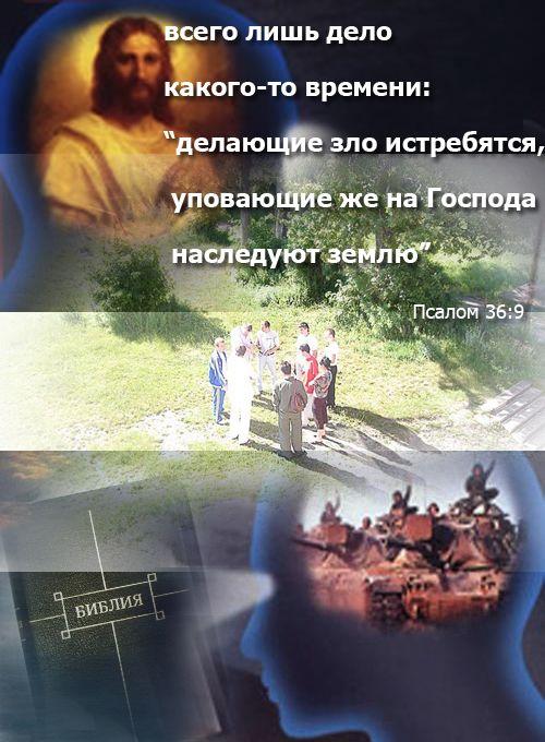 """всего лишь дело какого-то времени: """"делающие зло истребятся, уповающие же на Господа наследуют землю"""" Псалом 36:9"""