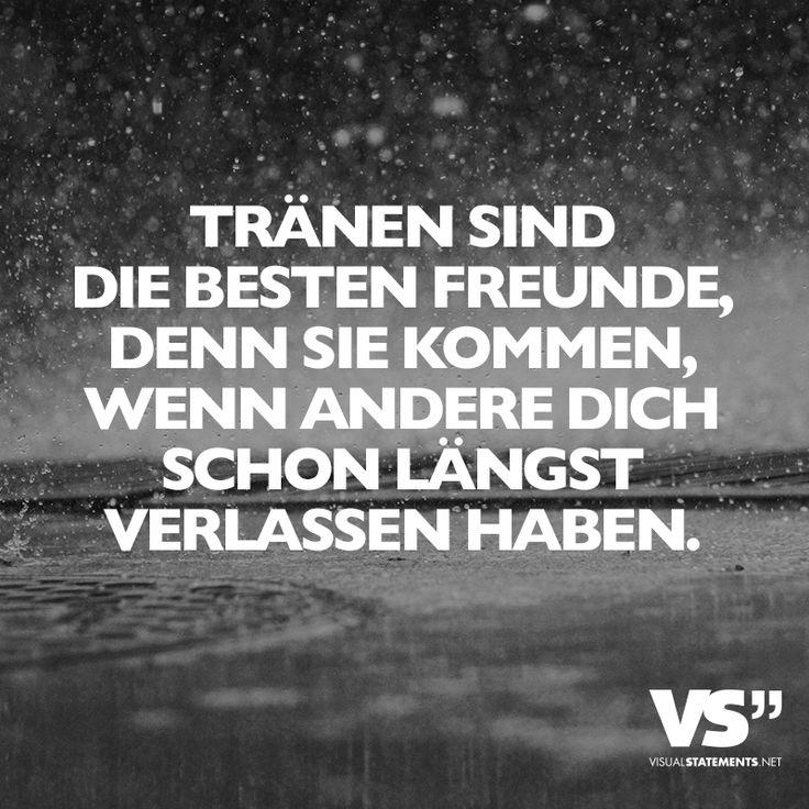 Tränen sind die besten Freunden, denn sie kommen, wenn andere dich schon längst verlassen haben.