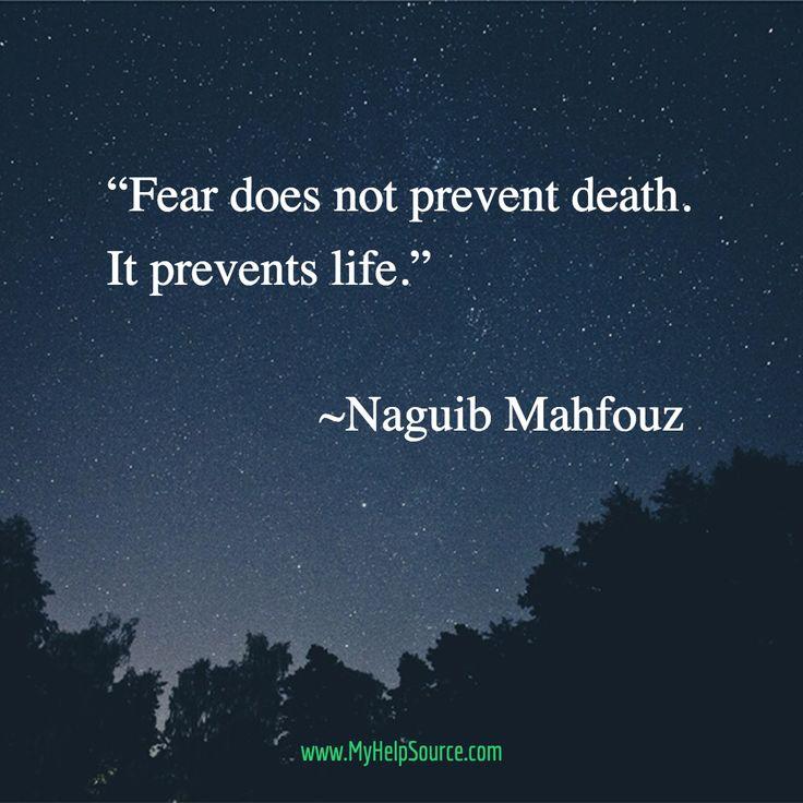 """Fear does not prevent death. It prevents life.""                    ~Naguib Mahfouz"