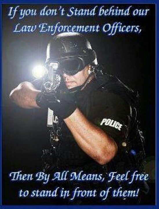 If you don't stand behind our law enforcement officers, then by all means, feel free to stand in front of them!