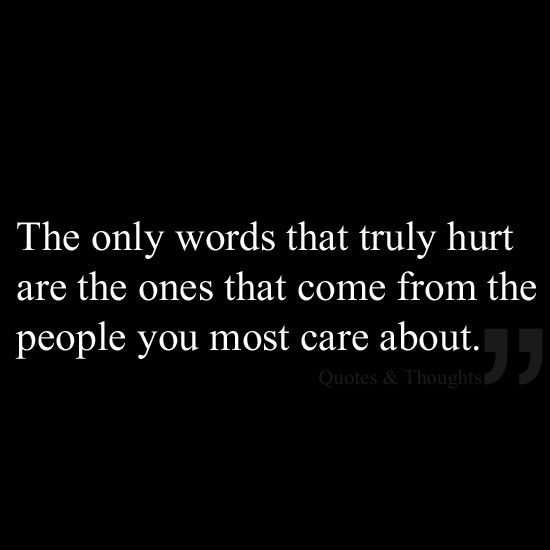 The only words that truly hurt are the ones that come from the people you most care about.