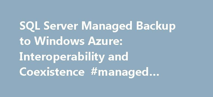 SQL Server Managed Backup to Windows Azure: Interoperability and Coexistence #managed #windows #server http://sudan.nef2.com/sql-server-managed-backup-to-windows-azure-interoperability-and-coexistence-managed-windows-server/  # SQL Server Managed Backup to Windows Azure: Interoperability and Coexistence This topic describes SQL Server Managed Backup to Microsoft Azure interoperability and coexistence with several features in SQL Server 2014. These features include the following: AlwaysOn…