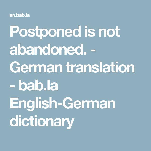 Postponed is not abandoned. - German translation - bab.la English-German dictionary