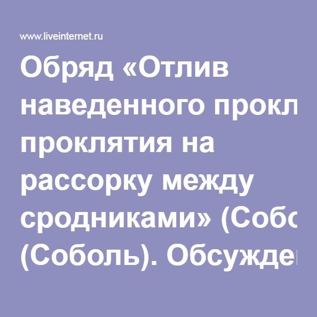 Обряд «Отлив наведенного проклятия на рассорку между сродниками» (Соболь). Обсуждение на LiveInternet - Российский Сервис Онлайн-Дневников
