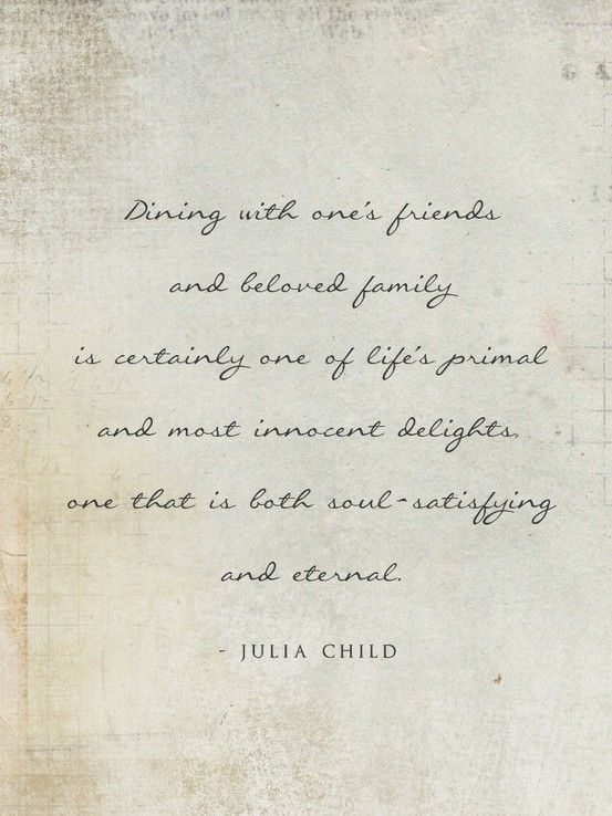 dining with one's friends and beloved family is certainly one of life's primal and most innocent delights; one that is both south satisfying and eternal - julia child