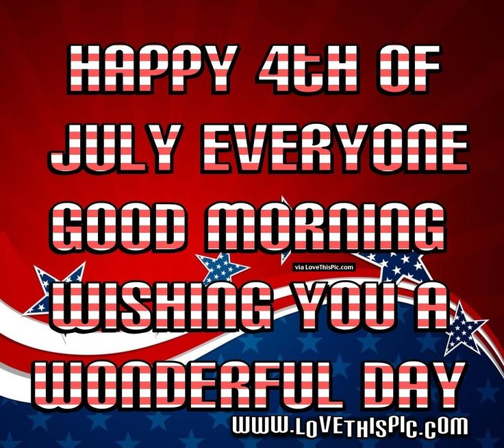 Happy 4th Of July Everyone Good Morning Have A Wonderful Day 4th of july fourth of july happy 4th of july good morning 4th of july quotes happy 4th of july quotes 4th of july images fourth of july quotes fourth of july images fourth of july pictures happy fourth of july quotes fourth of july good morning quotes good morning 4th of july