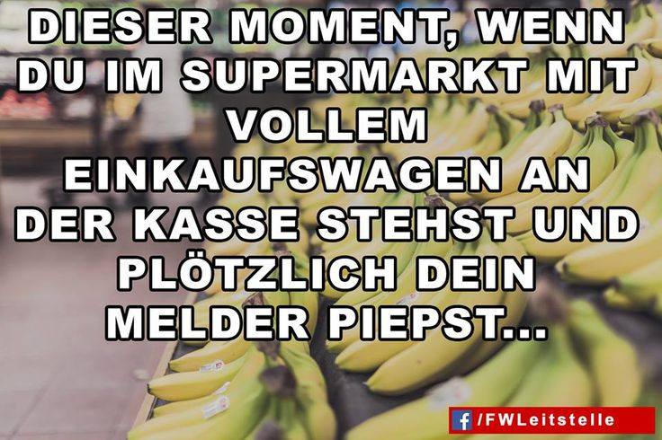 """""""Dieser Moment, wenn du im Supermarkt mit vollem Einkaufswagen an der Kasse stehst und plötzlich dein Melder piepst...""""  #FFW #FW #Feuerwehr #Freiwillige #ehrenamt #FWLeitstelle #feuerwehrleute #feuerwehrmann #feuerwehrfrau #humor"""