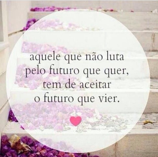Aquele que não luta pelo futuro que quer, tem que aceitar o que vier. - http://www.universodosnegocios.com/