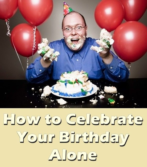 How to celebrate birthday alone. Different ideas.