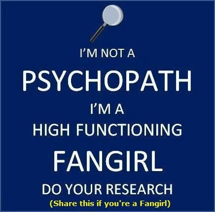 I'm not a psychopath, I'm a high functioning fangirl. Do your research. Seriously. Cause it makes a huge difference.