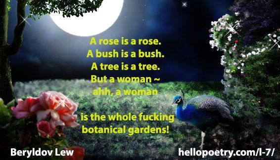 Garden A rose is a rose. A bush is a bush. A tree is a tree. But a woman ~ ahh, a woman is the whole fucking botanical gardens!