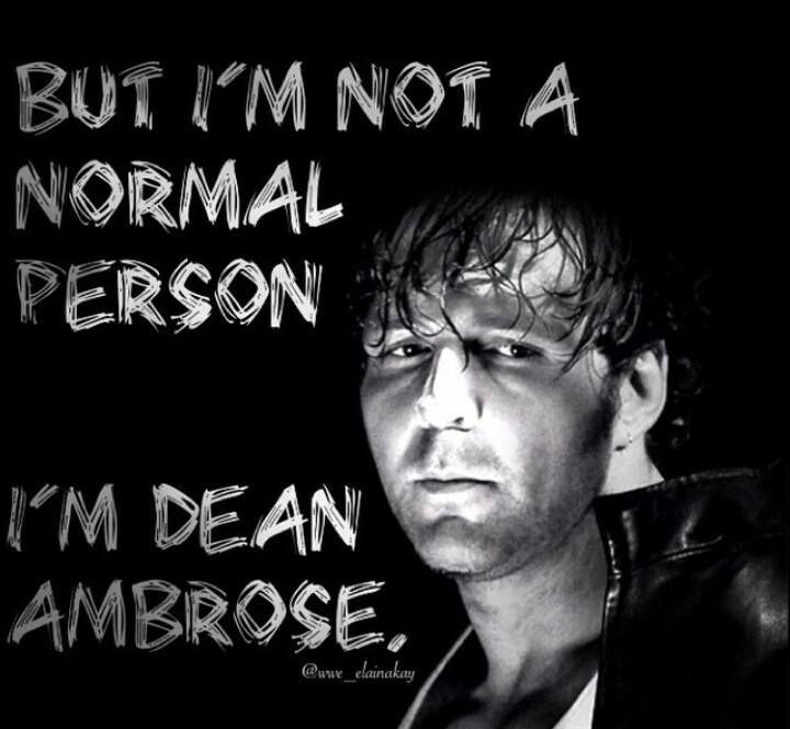 I'm not A normal person, I'm Dean Ambrose.