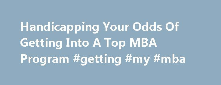 Handicapping Your Odds Of Getting Into A Top MBA Program #getting #my #mba http://california.nef2.com/handicapping-your-odds-of-getting-into-a-top-mba-program-getting-my-mba/  # Handicapping Your Odds Of Getting Into A Top MBA Program by: John A. Byrne on April 18, 2014 | 41 Comments 115,081 Views She's a 27-year-old American who is fluent in five languages and has been working as an analyst for the past three years at one of the big three consulting firms. This young professional has with a…