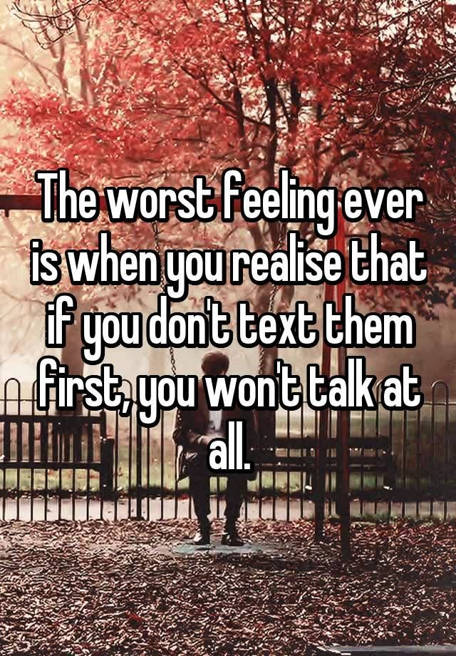 """The worst feeling ever is when you realise that if you don't text them first, you won't talk at all."""