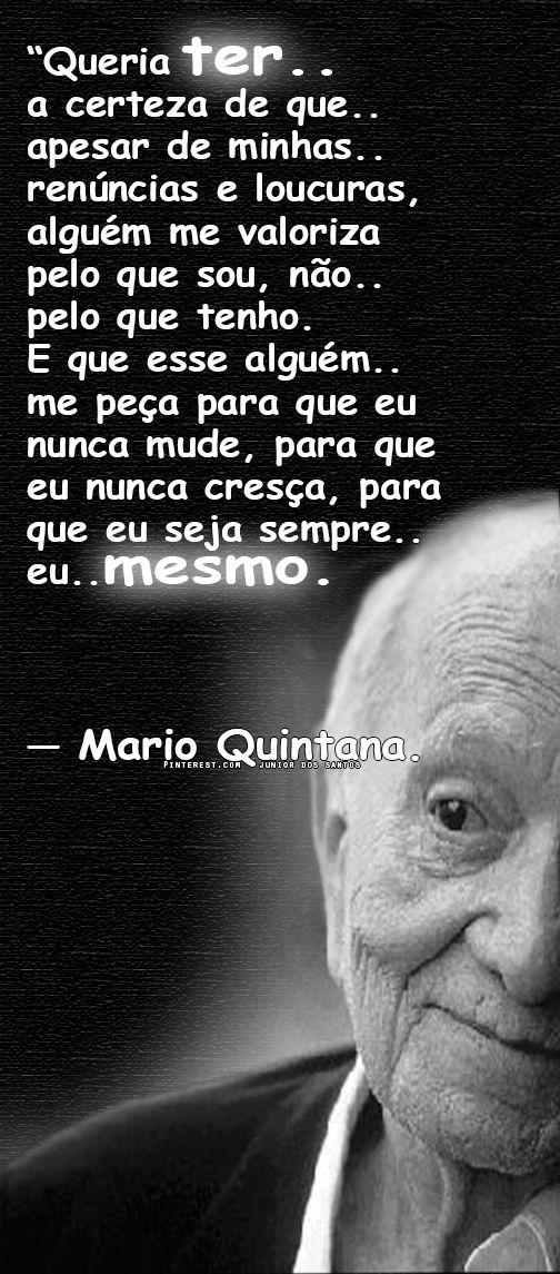 """""""Queria ter... a certeza de que... apesar de minhas... renúncias e loucuras, alguém me valoriza pelo que sou, não... pelo que tenho. E que esse alguém... me peça para que eu nunca cresça, para que eu seja sempre... eu... MESMO."""" - Mario Quintana"""