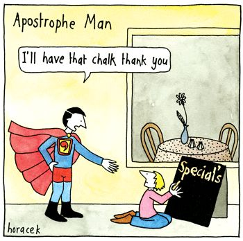 It's Apostrophe Man to the rescue! (by Judy Horacek).  Nothing annoys me more than the misuse of apostrophes.  They're for possession, not plurals!!!