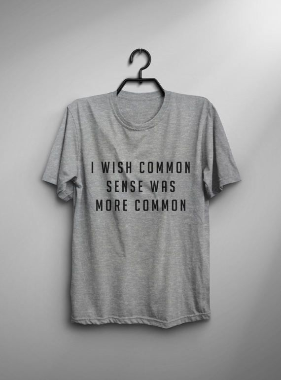 I wish common sense was more common • Sweatshirt • jumper • crewneck • sweater • Clothes Casual Outift for • teens • movies • girls • women • summer • fall • spring • winter • outfit ideas • hipster • dates • school • parties • Polyvores • Tumblr Teen Grunge Fashion Graphic Tee Shirt