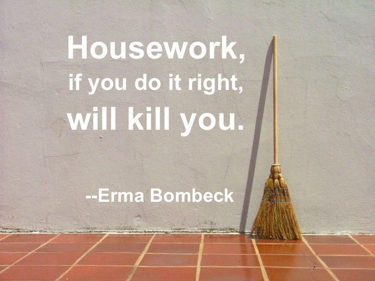 Housework, if you do it right, will kill you. - Erma Bombeck Quotes