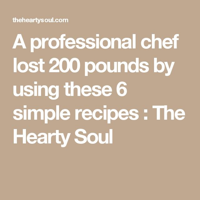 A professional chef lost 200 pounds by using these 6 simple recipes : The Hearty Soul