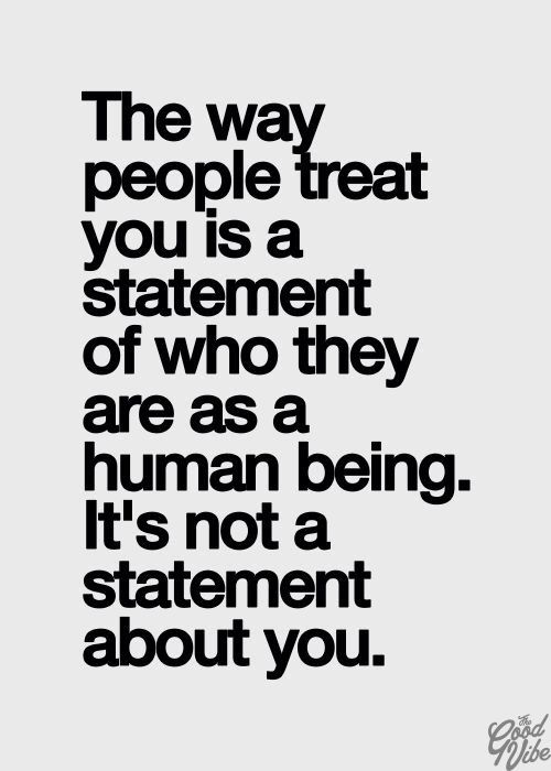 The way people treat you is a statement of who they are as a human being.