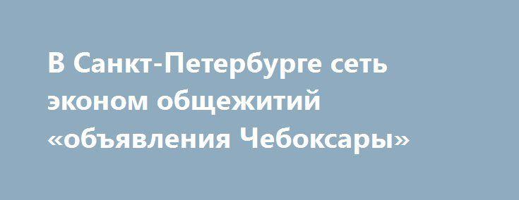 В Санкт-Петербурге сеть эконом общежитий «объявления Чебоксары» http://www.mostransregion.ru/d_078/?adv_id=5910 Единый Центр Размещения - это не дорогие общежития эконом класса для туристов и рабочих. Комнаты в общежитиях рассчитаны от 4 до 12 человек. В каждом общежитии имеется кухня, оборудованная всей необходимой бытовой техникой - холодильник, стиральная машина, плиты, чайники, утюги. В общежитии осуществляется выдача постельного белья, которое раз в неделю бесплатно меняется.    В…
