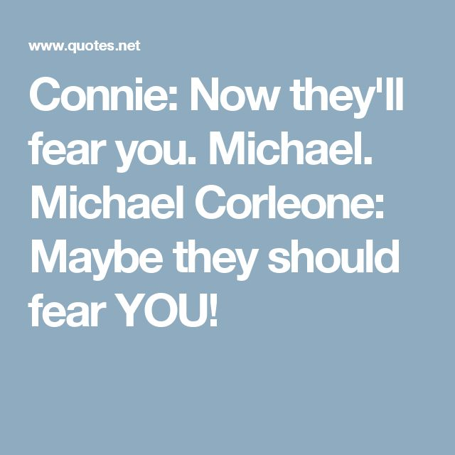 Connie: Now they'll fear you. Michael. Michael Corleone: Maybe they should fear YOU!