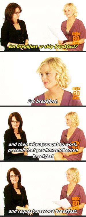 Tina Fey & Amy Poehler-- Second Breakfast. My favorites