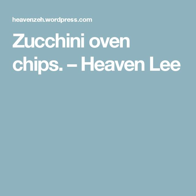 Zucchini oven chips. – Heaven Lee