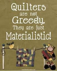 Quilters are Greedy,  They are just Materialistic!
