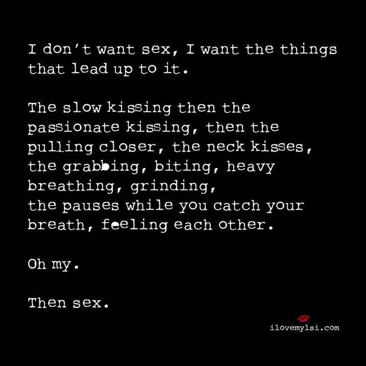 Foreplay first. Then sex. I don't want sex, I want the things that lead up to it. The slow kissing then the passionate kissing...