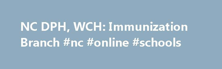 NC DPH, WCH: Immunization Branch #nc #online #schools http://montana.remmont.com/nc-dph-wch-immunization-branch-nc-online-schools/  # North Carolina Immunization Branch The N.C. Immunization Branch promotes public health through the identification and elimination of vaccine-preventable diseases like polio, hepatitis B, measles, chickenpox, whooping cough, rubella (German measles), and mumps. In 2001, the Branch incorporated an adult education component into the program to raise awareness of…