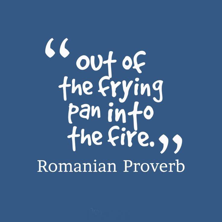 Out of the frying pan into the fire. Romanian proverb