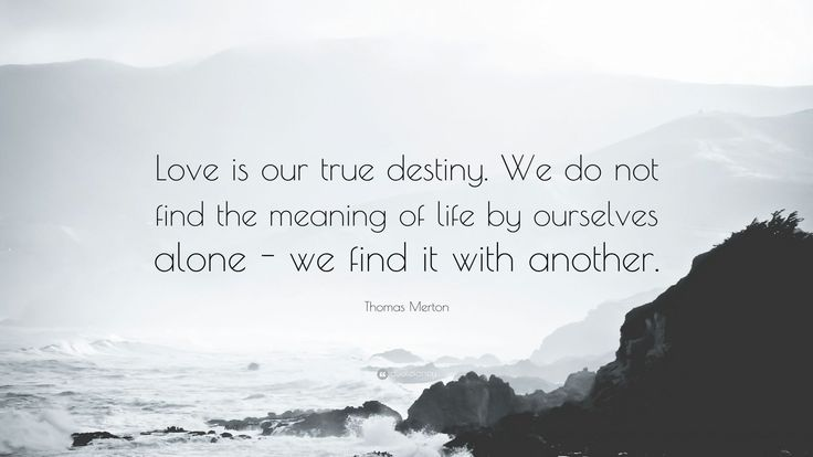 """Thomas Merton Quote: """"Love is our true destiny. We do not find the meaning of life by ourselves alone - we find it with another."""""""