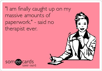 'I am finally caught up on my massive amounts of paperwork.' - said no therapist ever.