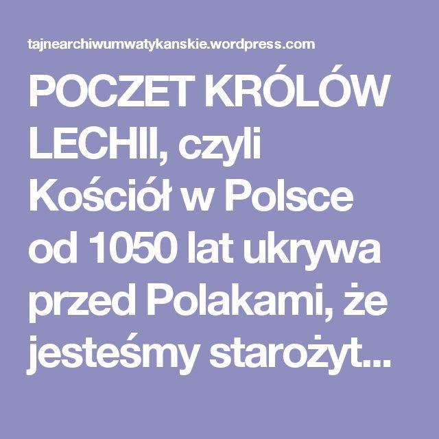 POCZET KRÓLÓW LECHII, czyli Kościół w Polsce od 1050 lat ukrywa przed Polakami, że jesteśmy starożytnym, antycznym wielkim imperium z 18. wieku przed naszą erą! – a więc dużo starszym niż Cesarstwo Rzymskie… « Tajne Archiwum Watykańskie