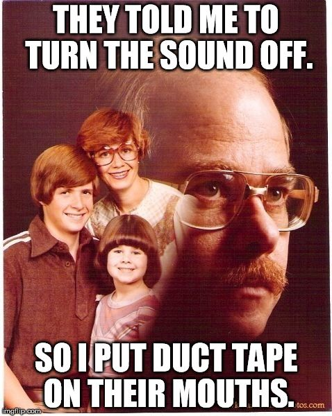 Vengeance Dad | THEY TOLD ME TO TURN THE SOUND OFF. SO I PUT DUCT TAPE ON THEIR MOUTHS. | image tagged in memes,vengeance dad | made w/ Imgflip meme maker